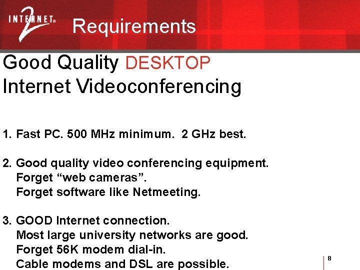 Requirements Good Quality DESKTOP Internet Videoconferencing 1. Fast PC. 500 MHz minimum. 2 GHz