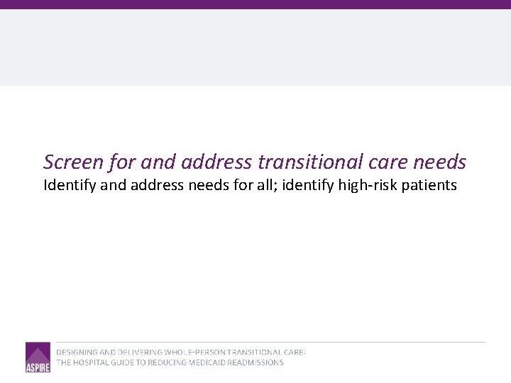 Screen for and address transitional care needs Identify and address needs for all; identify