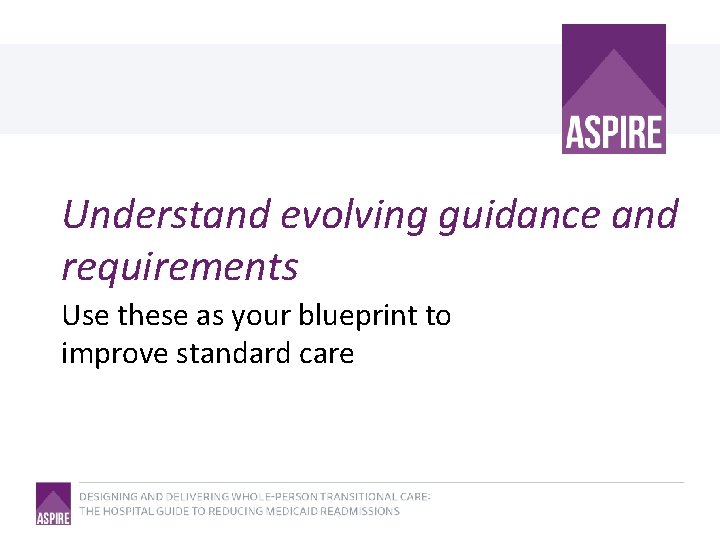 Understand evolving guidance and requirements Use these as your blueprint to improve standard care