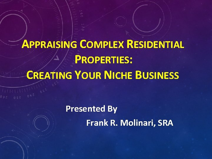APPRAISING COMPLEX RESIDENTIAL PROPERTIES: CREATING YOUR NICHE BUSINESS Presented By Frank R. Molinari, SRA