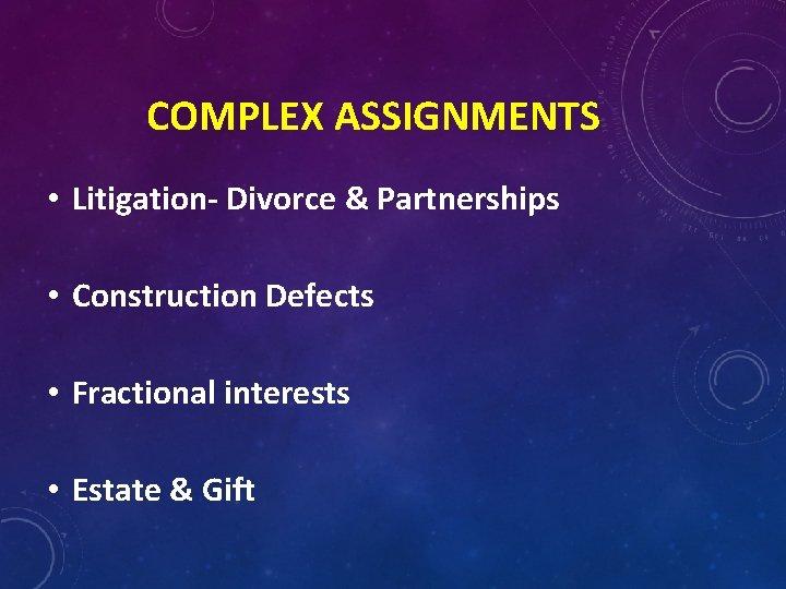 COMPLEX ASSIGNMENTS • Litigation- Divorce & Partnerships • Construction Defects • Fractional interests •
