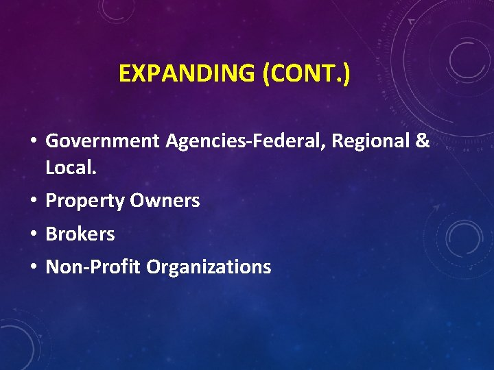 EXPANDING (CONT. ) • Government Agencies-Federal, Regional & Local. • Property Owners • Brokers