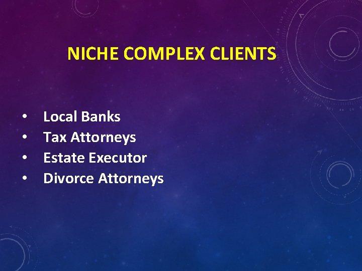 NICHE COMPLEX CLIENTS • • Local Banks Tax Attorneys Estate Executor Divorce Attorneys
