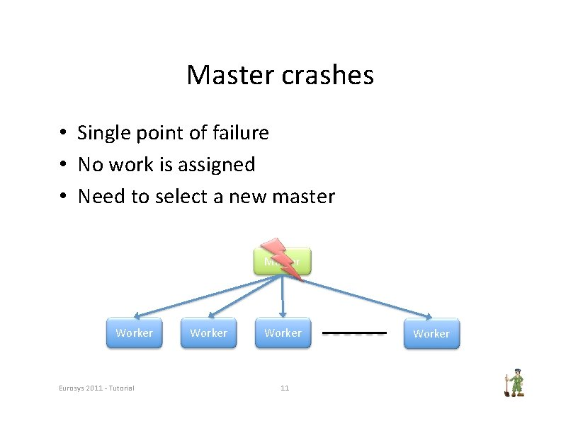 Master crashes • Single point of failure • No work is assigned • Need