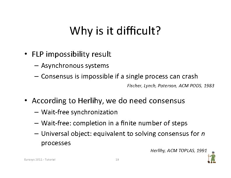 Why is it difficult? • FLP impossibility result – Asynchronous systems – Consensus is