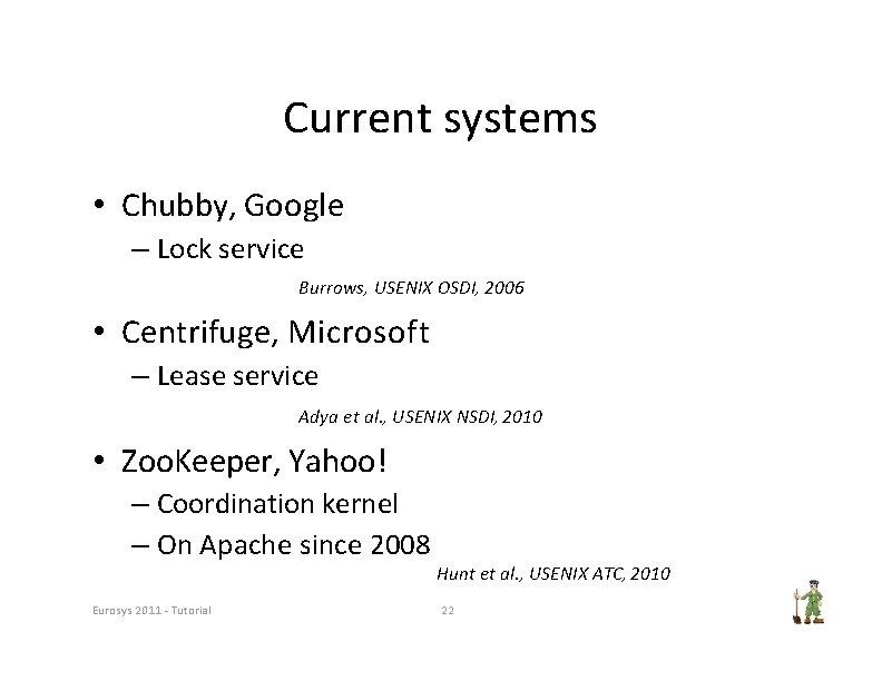 Current systems • Chubby, Google – Lock service Burrows, USENIX OSDI, 2006 • Centrifuge,