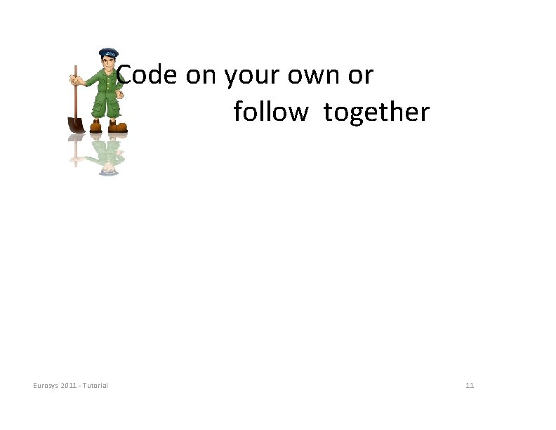 Code on your own or follow together Eurosys 2011 ‐ Tutorial 11