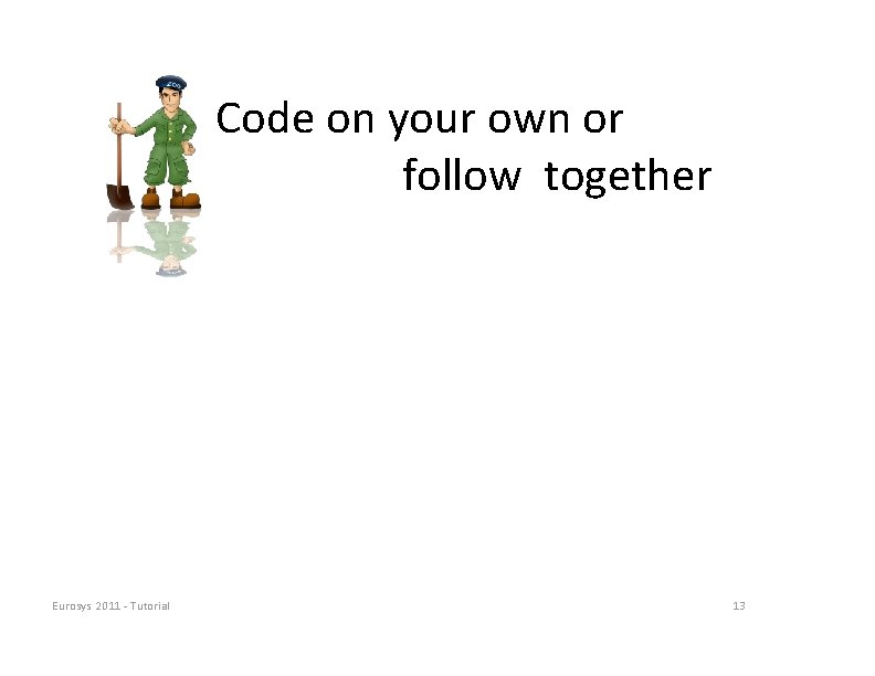 Code on your own or follow together Eurosys 2011 ‐ Tutorial 13