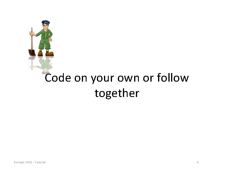 Code on your own or follow together Eurosys 2011 ‐ Tutorial 8