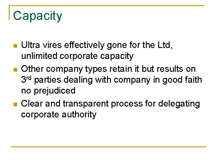 Capacity n n n Ultra vires effectively gone for the Ltd, unlimited corporate capacity