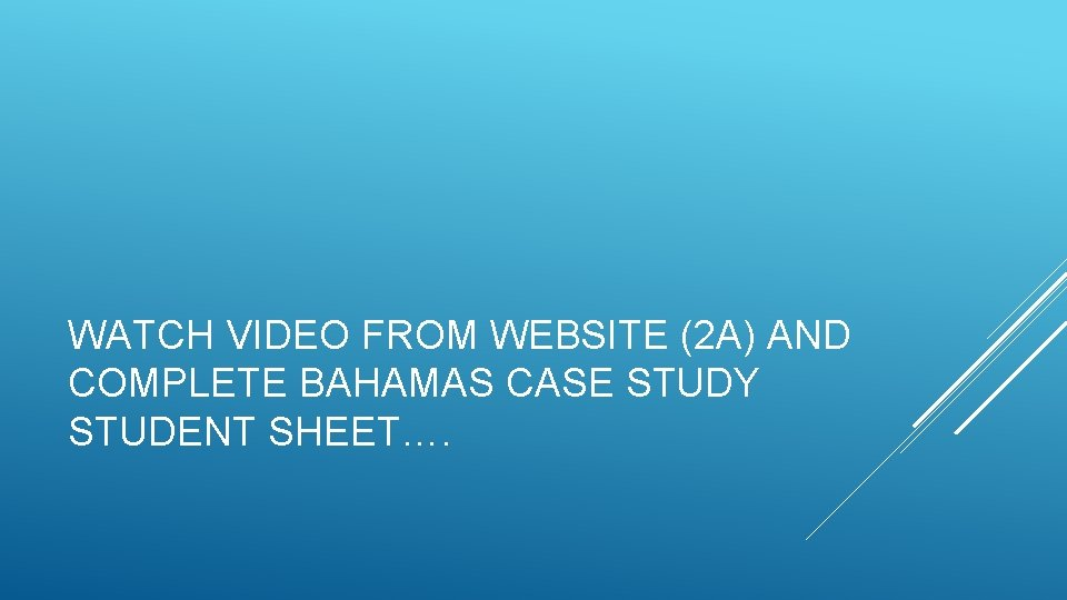 WATCH VIDEO FROM WEBSITE (2 A) AND COMPLETE BAHAMAS CASE STUDY STUDENT SHEET….
