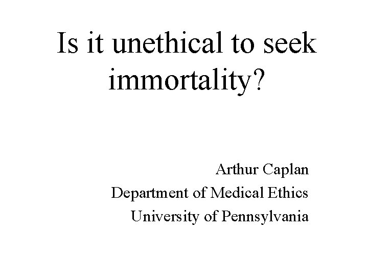 Is it unethical to seek immortality? Arthur Caplan Department of Medical Ethics University of