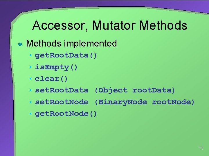 Accessor, Mutator Methods implemented • get. Root. Data() • is. Empty() • clear() •