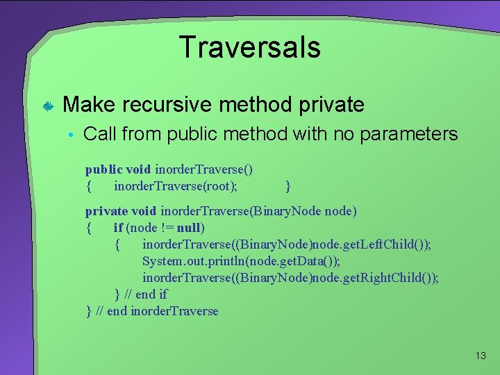 Traversals Make recursive method private • Call from public method with no parameters public