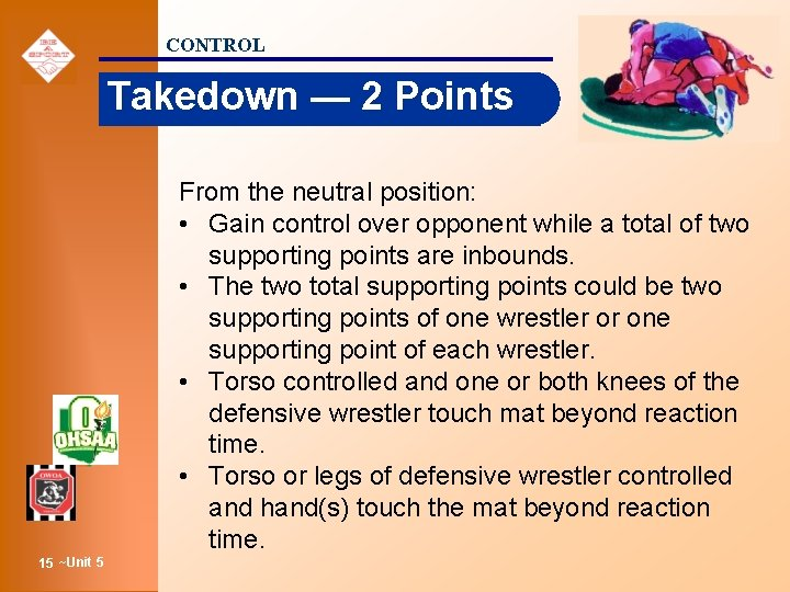 CONTROL Takedown — 2 Points From the neutral position: • Gain control over opponent