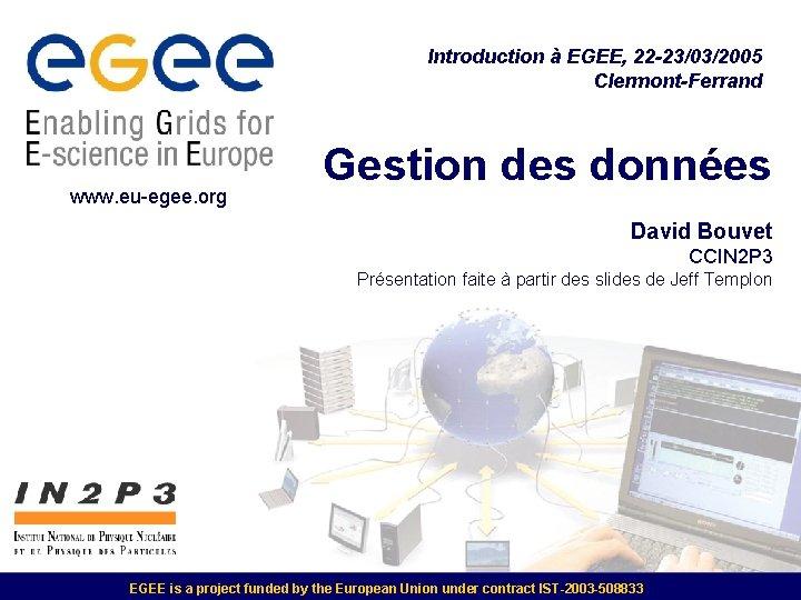 Introduction à EGEE, 22 -23/03/2005 Clermont-Ferrand www. eu-egee. org Gestion des données David Bouvet