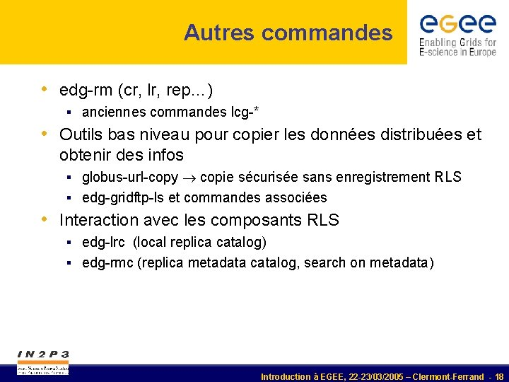 Autres commandes • edg-rm (cr, lr, rep…) § anciennes commandes lcg-* • Outils bas