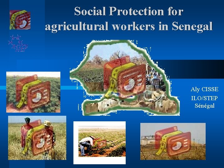 Social Protection for agricultural workers in Senegal Aly CISSE ILO/STEP Sénégal