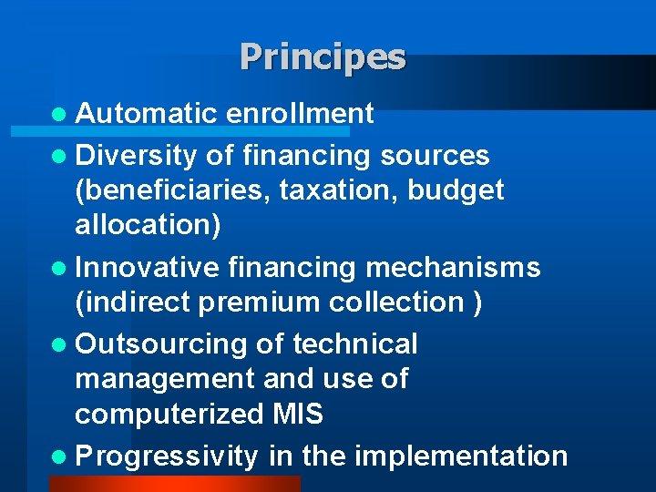 Principes l Automatic enrollment l Diversity of financing sources (beneficiaries, taxation, budget allocation) l
