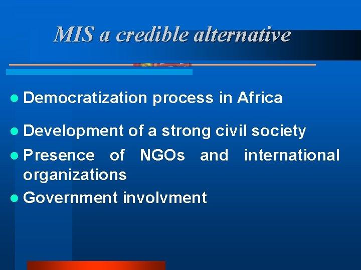 MIS a credible alternative l Democratization process in Africa l Development of a strong