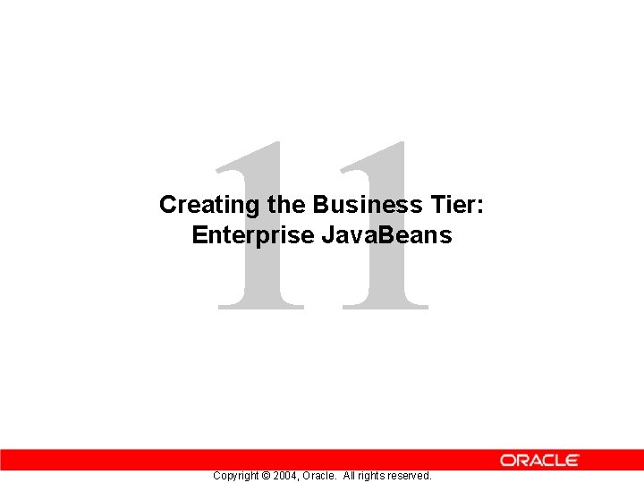 11 Creating the Business Tier: Enterprise Java. Beans Copyright © 2004, Oracle. All rights