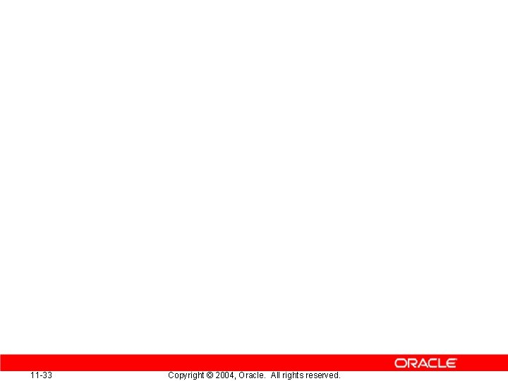 11 -33 Copyright © 2004, Oracle. All rights reserved.
