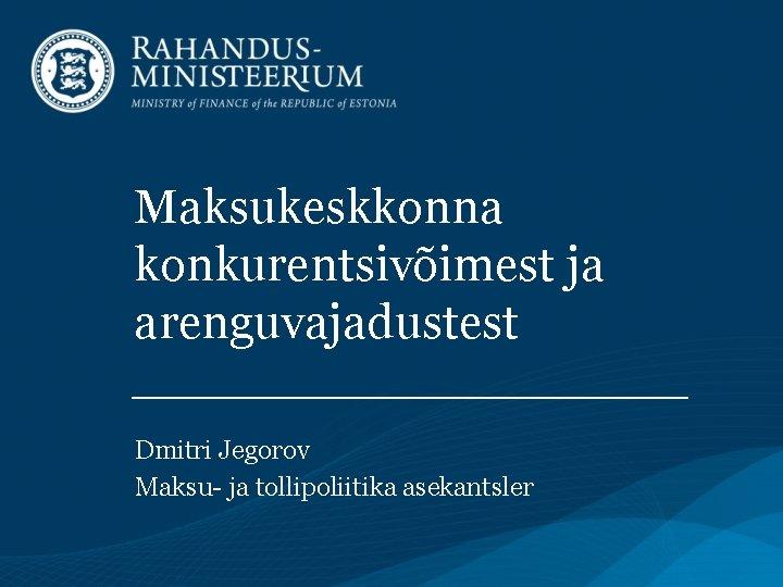 Maksukeskkonna konkurentsivõimest ja arenguvajadustest Dmitri Jegorov Maksu- ja tollipoliitika asekantsler