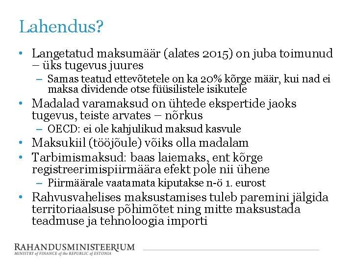 Lahendus? • Langetatud maksumäär (alates 2015) on juba toimunud – üks tugevus juures –