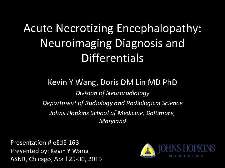 Acute Necrotizing Encephalopathy: Neuroimaging Diagnosis and Differentials Kevin Y Wang, Doris DM Lin MD
