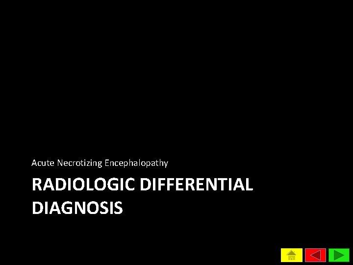Acute Necrotizing Encephalopathy RADIOLOGIC DIFFERENTIAL DIAGNOSIS