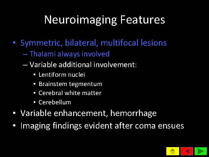 Neuroimaging Features • Symmetric, bilateral, multifocal lesions – Thalami always involved – Variable additional