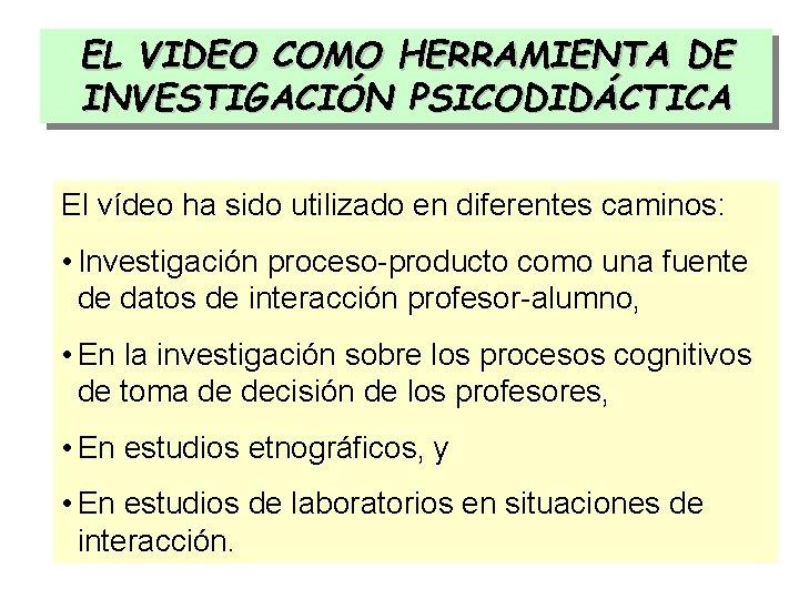 EL VIDEO COMO HERRAMIENTA DE INVESTIGACIÓN PSICODIDÁCTICA El vídeo ha sido utilizado en diferentes
