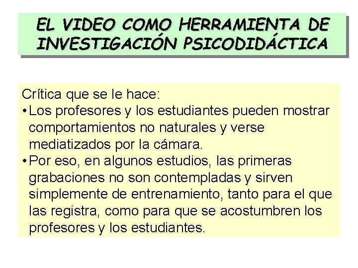 EL VIDEO COMO HERRAMIENTA DE INVESTIGACIÓN PSICODIDÁCTICA Crítica que se le hace: • Los