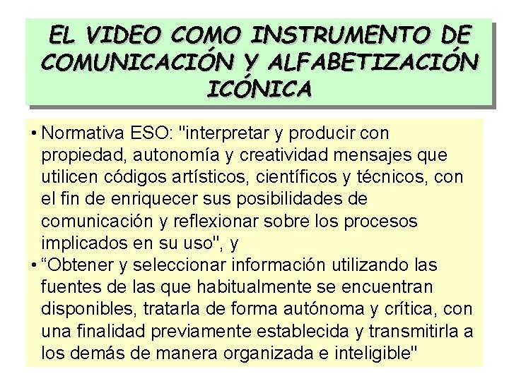 """EL VIDEO COMO INSTRUMENTO DE COMUNICACIÓN Y ALFABETIZACIÓN ICÓNICA • Normativa ESO: """"interpretar y"""
