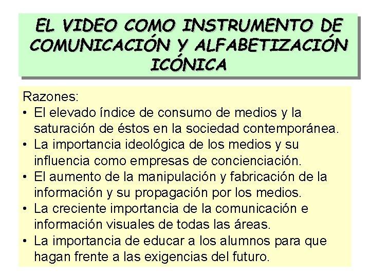 EL VIDEO COMO INSTRUMENTO DE COMUNICACIÓN Y ALFABETIZACIÓN ICÓNICA Razones: • El elevado índice