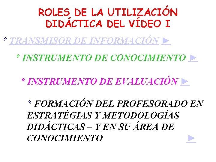 ROLES DE LA UTILIZACIÓN DIDÁCTICA DEL VÍDEO I * TRANSMISOR DE INFORMACIÓN ► *