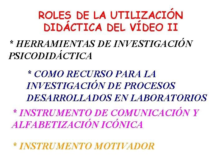 ROLES DE LA UTILIZACIÓN DIDÁCTICA DEL VÍDEO II * HERRAMIENTAS DE INVESTIGACIÓN PSICODIDÁCTICA *