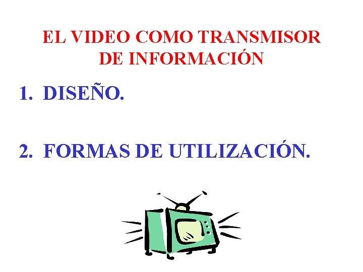EL VIDEO COMO TRANSMISOR DE INFORMACIÓN 1. DISEÑO. 2. FORMAS DE UTILIZACIÓN.