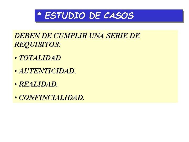 * ESTUDIO DE CASOS DEBEN DE CUMPLIR UNA SERIE DE REQUISITOS: • TOTALIDAD •