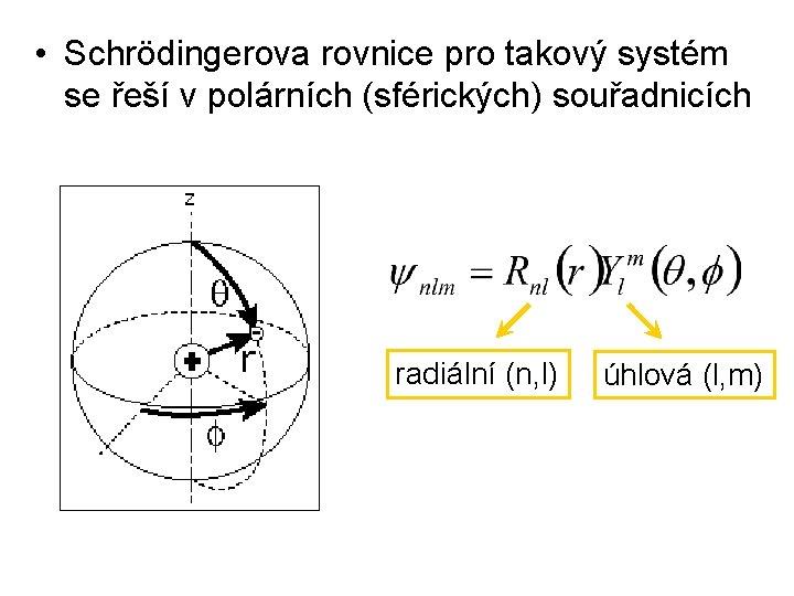 • Schrödingerova rovnice pro takový systém se řeší v polárních (sférických) souřadnicích radiální
