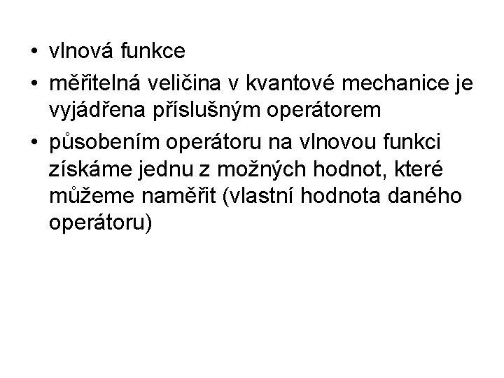 • vlnová funkce • měřitelná veličina v kvantové mechanice je vyjádřena příslušným operátorem