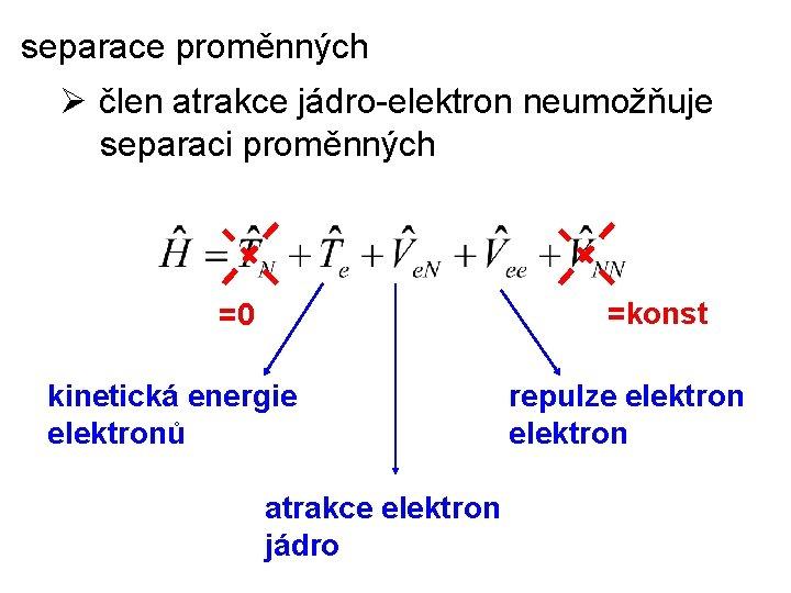 separace proměnných Ø člen atrakce jádro-elektron neumožňuje separaci proměnných =konst =0 kinetická energie elektronů