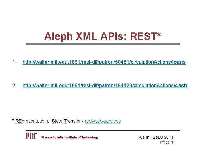 Aleph XML APIs: REST* 1. http: //walter. mit. edu: 1891/rest-dlf/patron/50481/circulation. Actions/loans 2. http: //walter.