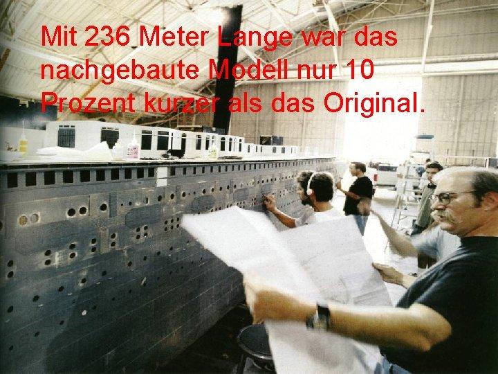 Mit 236 Meter Lange war das nachgebaute Modell nur 10 Prozent kurzer als das