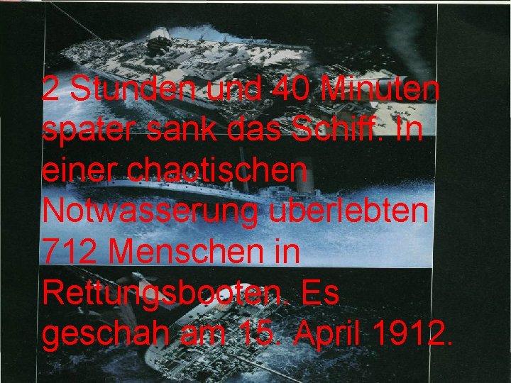 2 Stunden und 40 Minuten spater sank das Schiff. In einer chaotischen Notwasserung uberlebten