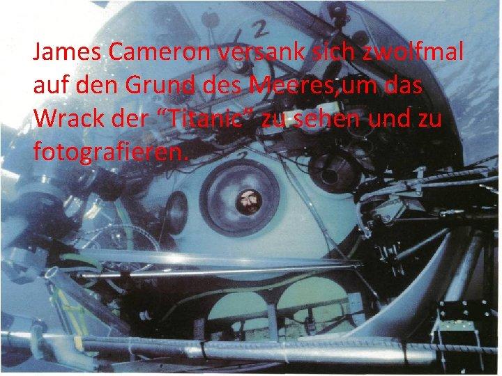 James Cameron versank sich zwolfmal auf den Grund des Meeres, um das Wrack der