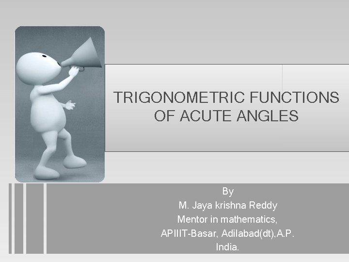 TRIGONOMETRIC FUNCTIONS OF ACUTE ANGLES By M. Jaya krishna Reddy Mentor in mathematics, APIIIT-Basar,