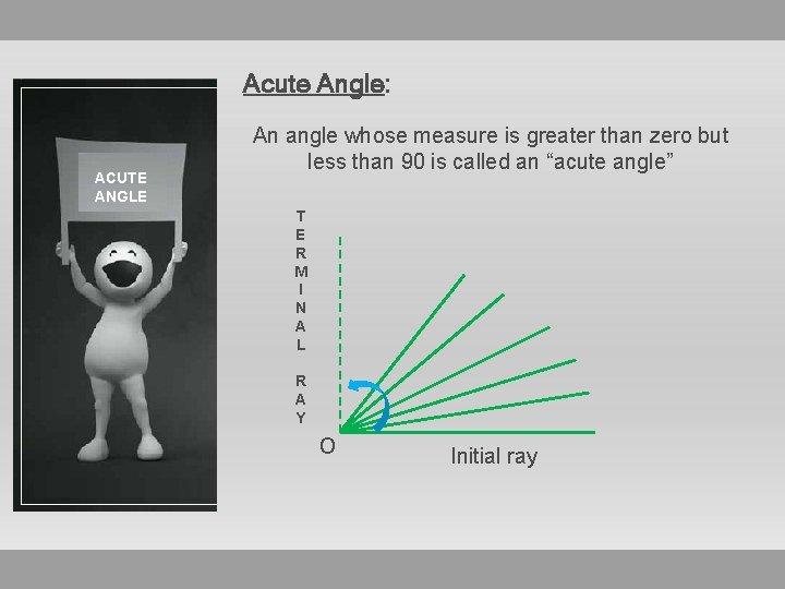 Acute Angle: ACUTE ANGLE An angle whose measure is greater than zero but less