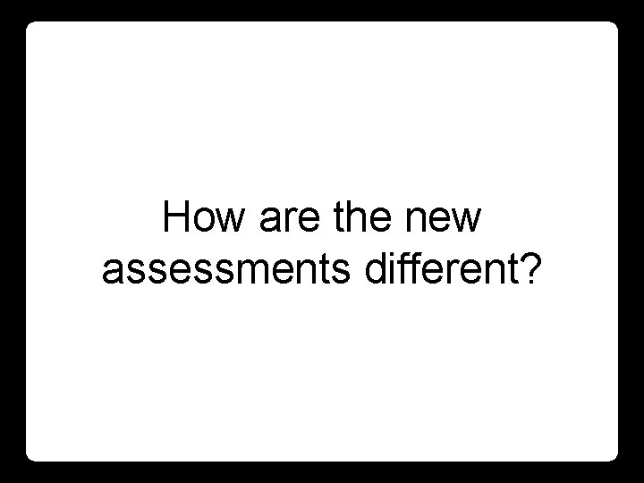 How are the new assessments different?