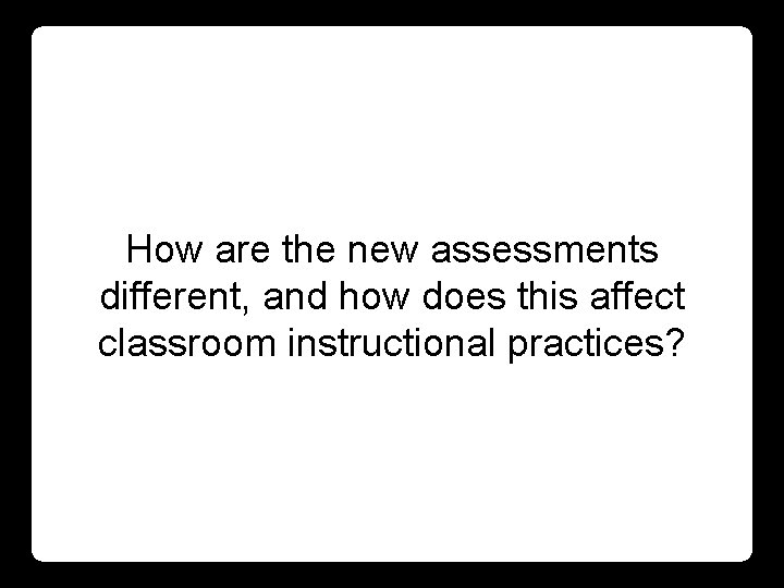 How are the new assessments different, and how does this affect classroom instructional practices?